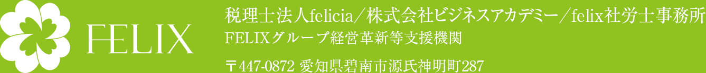 税理士法人felicia/株式会社ビジネスアカデミー/felix社労士事務所 FELIXグループ経営革新等支援機関 〒447-0872 愛知県碧南市源氏神明町287